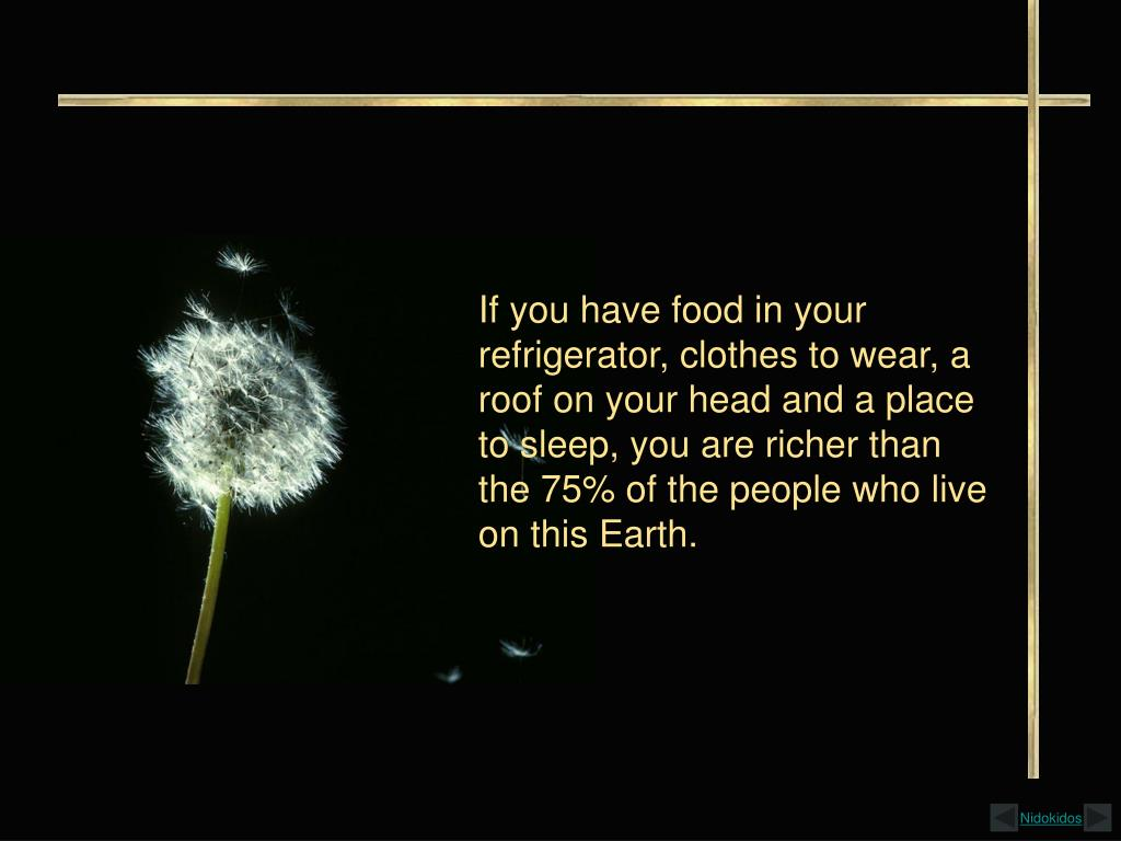 If you have food in your refrigerator, clothes to wear, a roof on your head and a place to sleep, you are richer than the 75% of the people who live on this Earth.