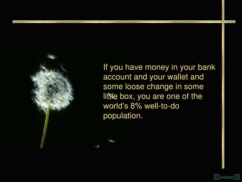 If you have money in your bank account and your wallet and some loose change in some little box, you are one of the world's 8% well-to-do population.