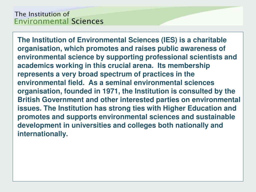 The Institution of Environmental Sciences (IES) is a charitable organisation, which promotes and raises public awareness of environmental science by supporting professional scientists and academics working in this crucial arena.  Its membership represents a very broad spectrum of practices in the environmental field.  As a seminal environmental sciences organisation, founded in 1971, the Institution is consulted by the British Government and other interested parties on environmental issues. The Institution has strong ties with Higher Education and promotes and supports environmental sciences and sustainable development in universities and colleges both nationally and internationally.