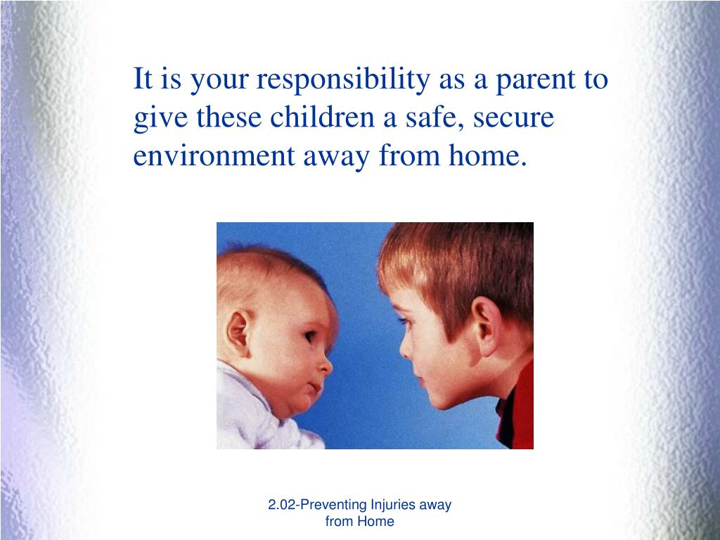 It is your responsibility as a parent to give these children a safe, secure environment away from home.