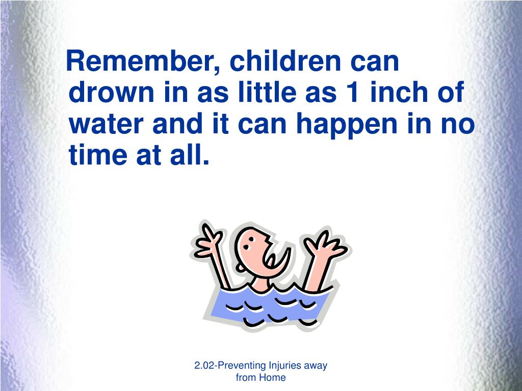 Remember, children can drown in as little as 1 inch of water and it can happen in no time at all.