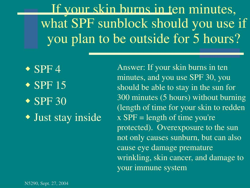 If your skin burns in ten minutes, what SPF sunblock should you use if you plan to be outside for 5 hours?