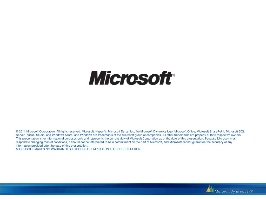 © 2011 Microsoft Corporation. All rights reserved. Microsoft, Hyper-V, Microsoft Dynamics, the Microsoft Dynamics logo. Microsoft Office, Microsoft SharePoint, Microsoft SQL Server, ,Visual Studio, and Windows Azure, and Windows are trademarks of the Microsoft group of companies. All other trademarks are property of their respective owners. This presentation is for informational purposes only and represents the current view of Microsoft Corporation as of the date of this presentation. Because Microsoft must respond to changing market conditions, it should not be interpreted to be a commitment on the part of Microsoft, and Microsoft cannot guarantee the accuracy of any information provided after the date of this presentation.
