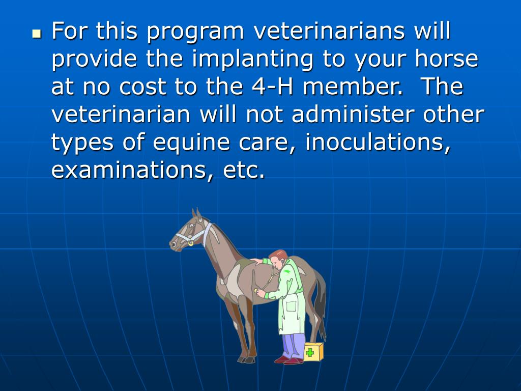 For this program veterinarians will provide the implanting to your horse at no cost to the 4-H member.  The veterinarian will not administer other types of equine care, inoculations, examinations, etc.