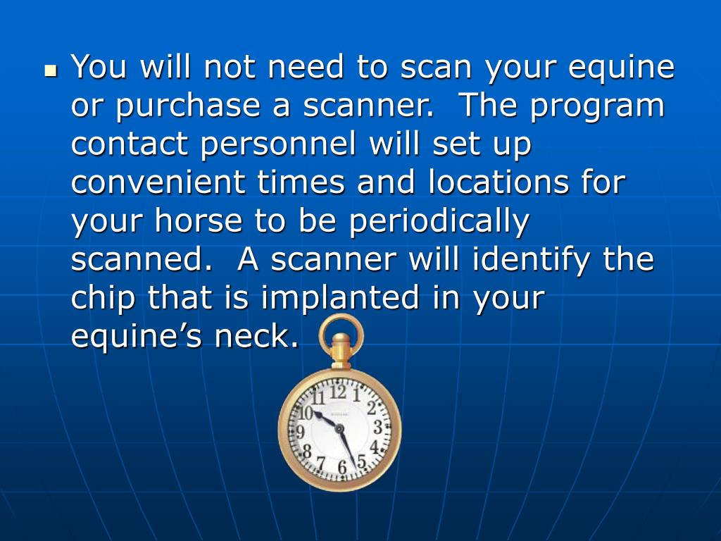 You will not need to scan your equine or purchase a scanner.  The program contact personnel will set up convenient times and locations for your horse to be periodically scanned.  A scanner will identify the chip that is implanted in your equine's neck.