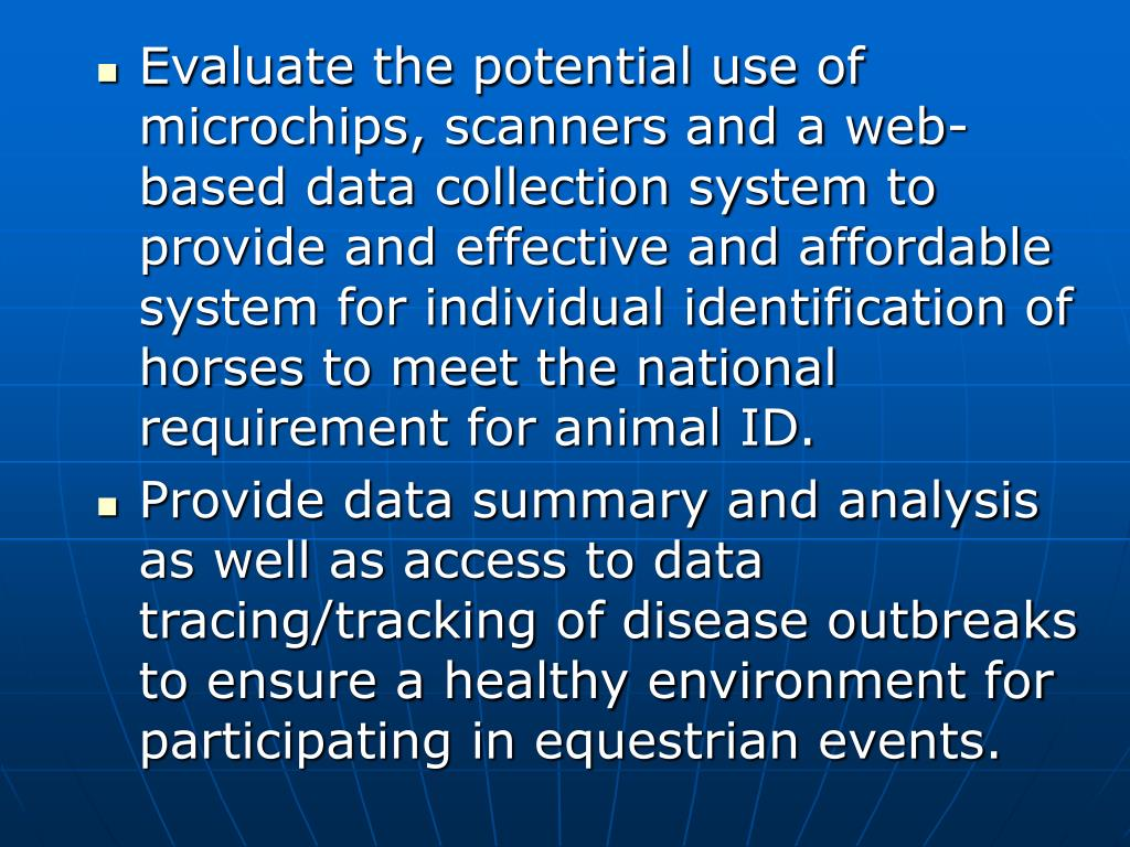 Evaluate the potential use of microchips, scanners and a web-based data collection system to provide and effective and affordable system for individual identification of horses to meet the national requirement for animal ID.