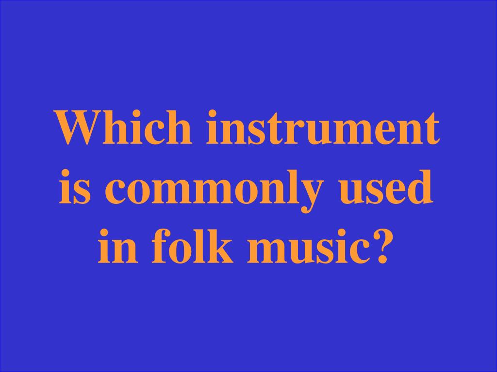 Which instrument is commonly used in folk music?