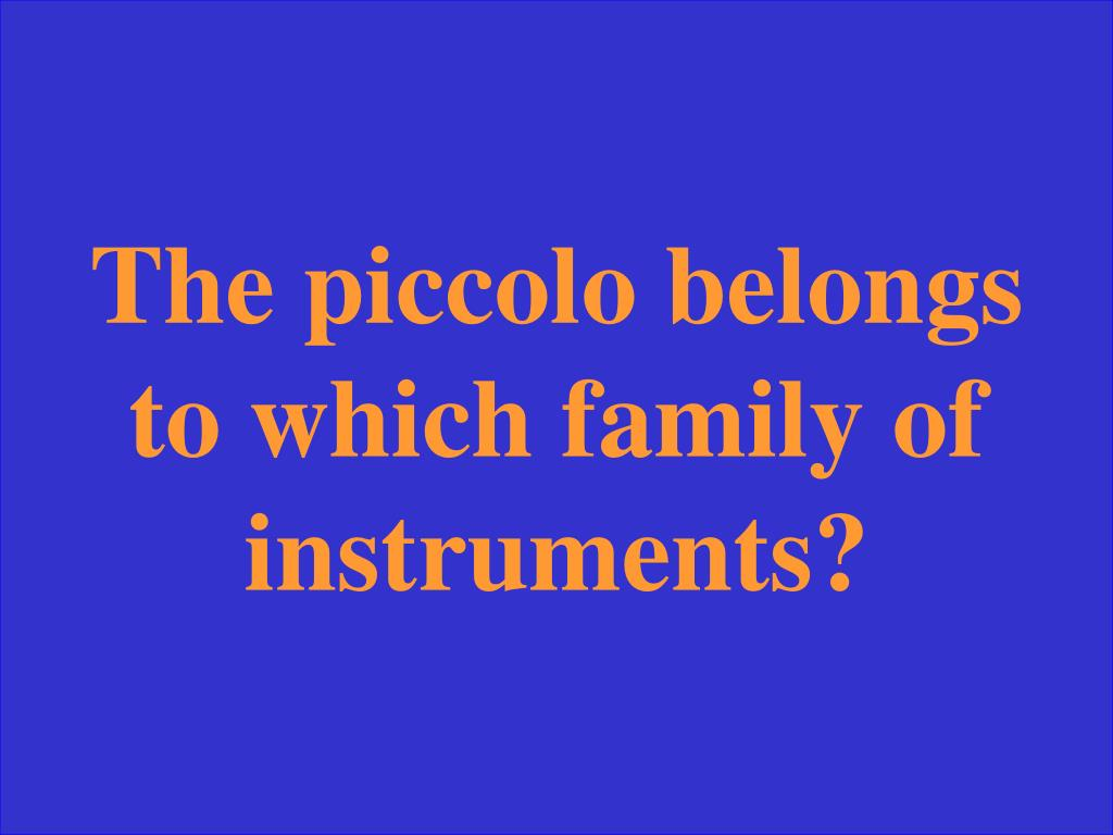 The piccolo belongs to which family of instruments?