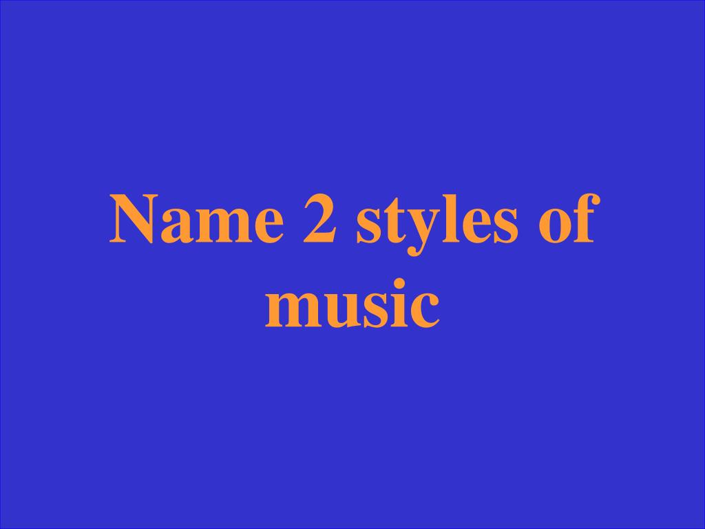 Name 2 styles of music