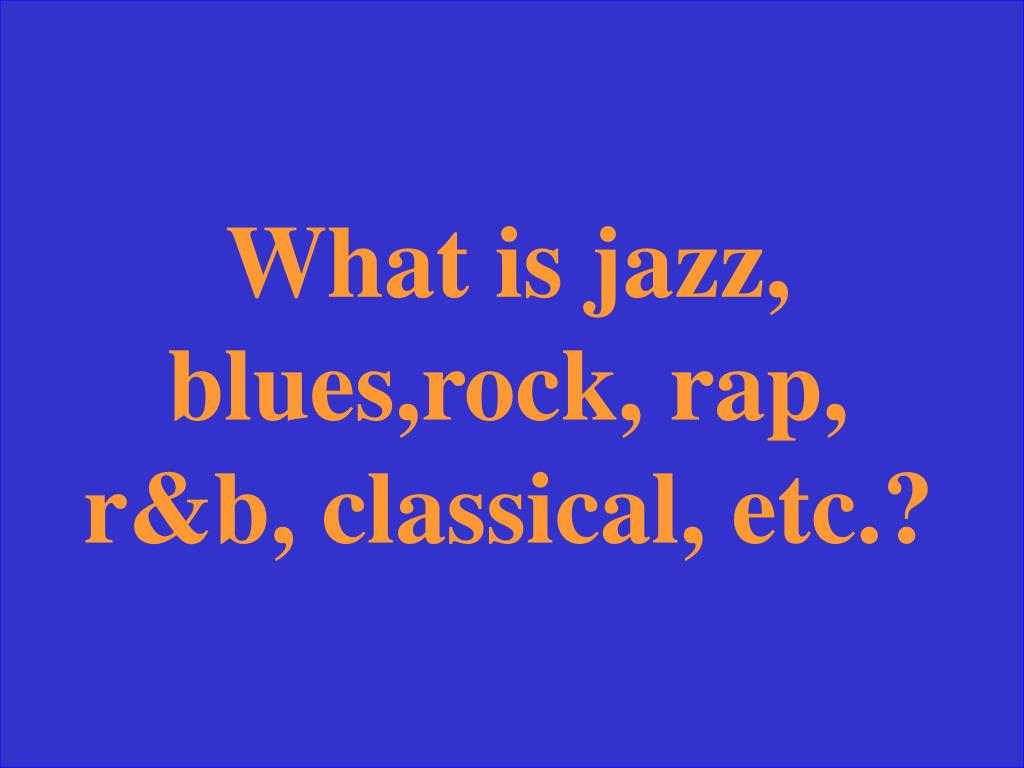 What is jazz, blues,rock, rap, r&b, classical, etc.?