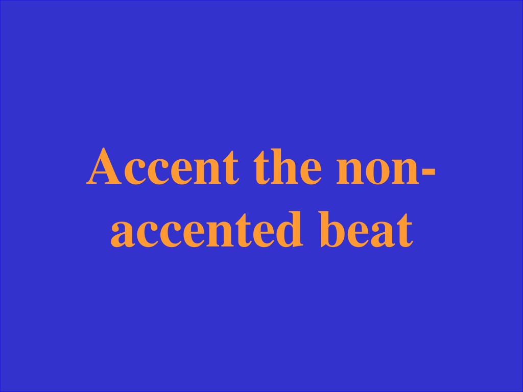 Accent the non-accented beat