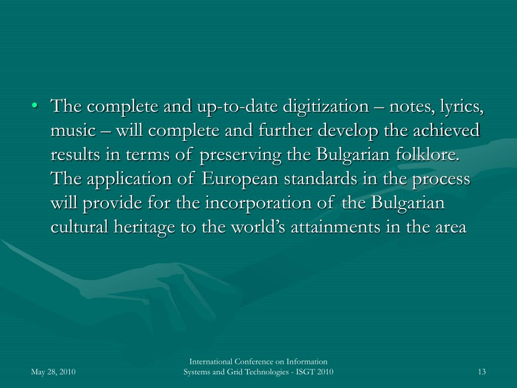 The complete and up-to-date digitization – notes, lyrics, music – will complete and further develop the achieved results in terms of preserving the Bulgarian folklore. The application of European standards in the process will provide for the incorporation of the Bulgarian cultural heritage to the world's attainments in the area