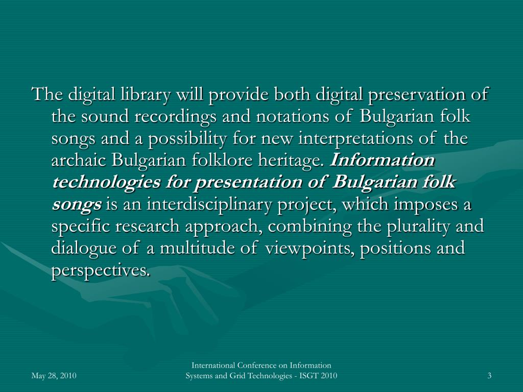 The digital library will provide both digital preservation of the sound recordings and notations of Bulgarian folk songs and a possibility for new interpretations of the archaic Bulgarian folklore heritage.