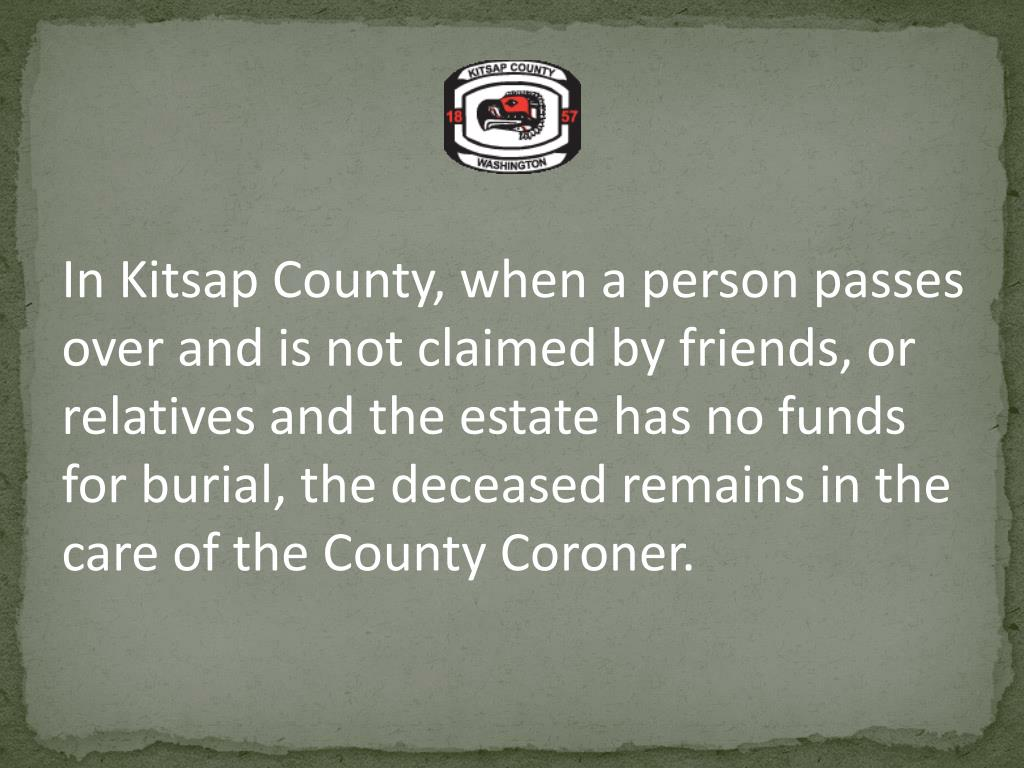 In Kitsap County, when a person passes over and is not claimed by friends, or relatives and the estate has no funds for burial, the deceased remains in the care of the County Coroner.