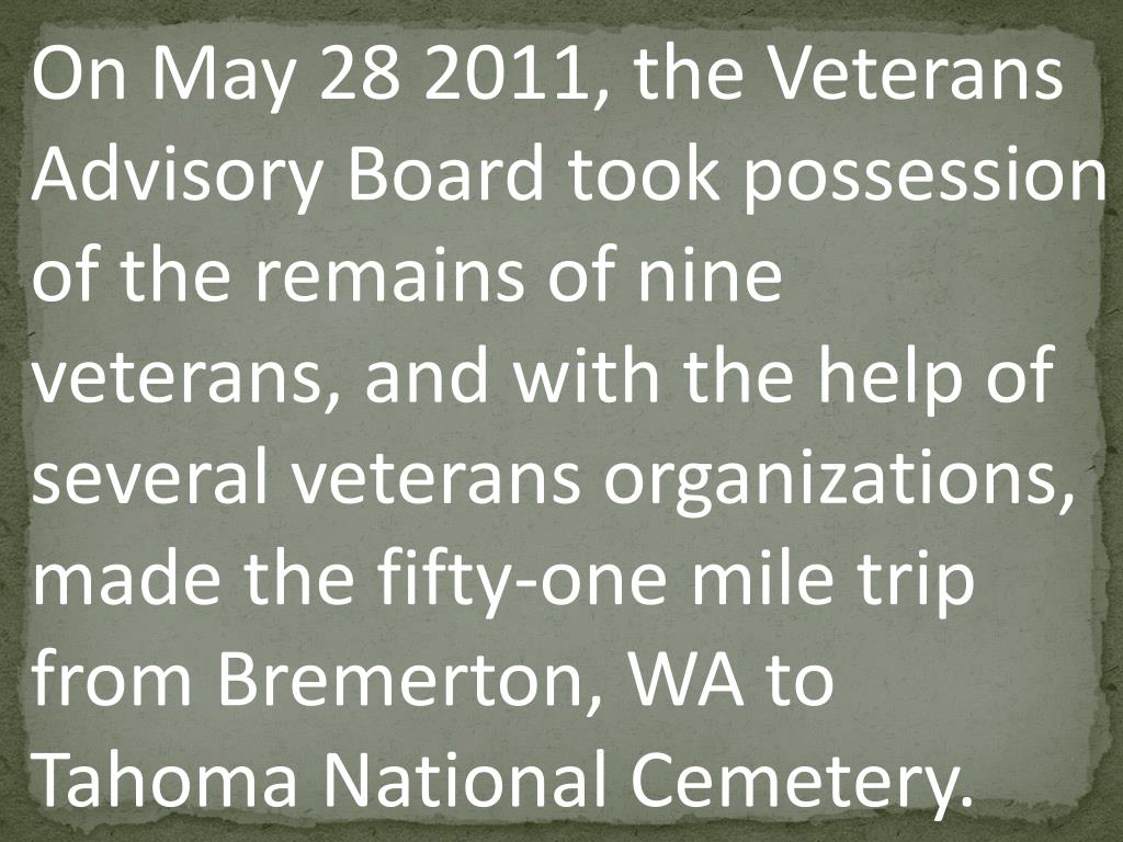 On May 28 2011, the Veterans Advisory Board took possession of the remains of nine  veterans, and with the help of several veterans organizations, made the fifty-one mile trip from Bremerton, WA to Tahoma National Cemetery.