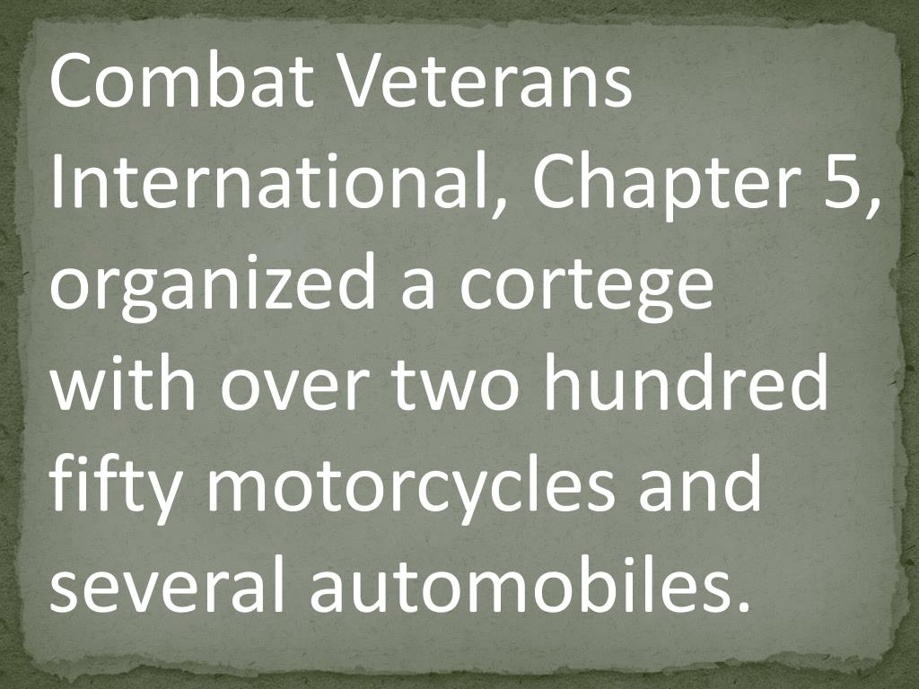 Combat Veterans International, Chapter 5, organized a cortege with over two hundred fifty motorcycles and several automobiles.