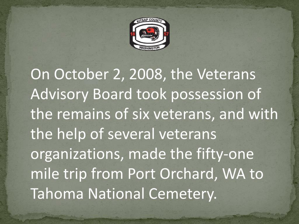 On October 2, 2008, the Veterans Advisory Board took possession of the remains of six veterans, and with the help of several veterans organizations, made the fifty-one mile trip from Port Orchard, WA to Tahoma National Cemetery.