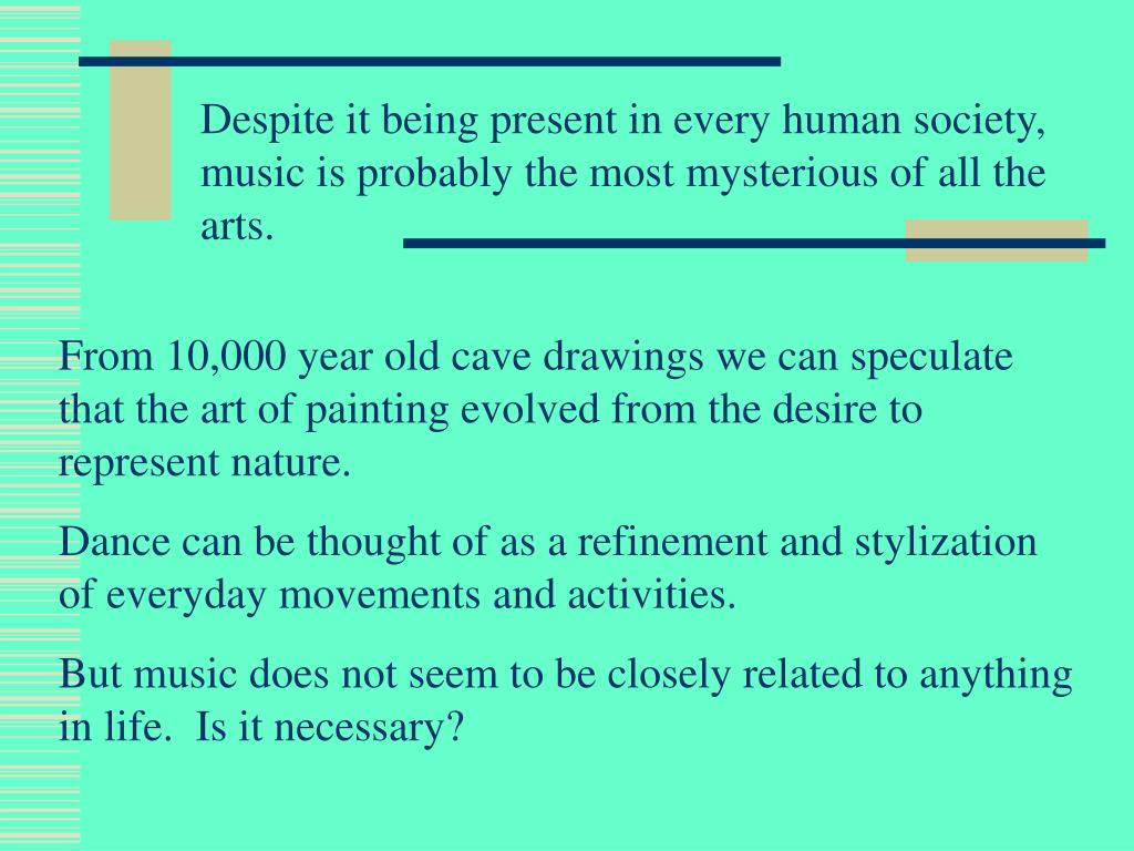 Despite it being present in every human society, music is probably the most mysterious of all the arts.