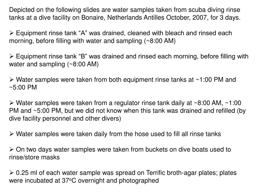 Depicted on the following slides are water samples taken from scuba diving rinse tanks at a dive facility on Bonaire, Netherlands Antilles October, 2007, for 3 days.