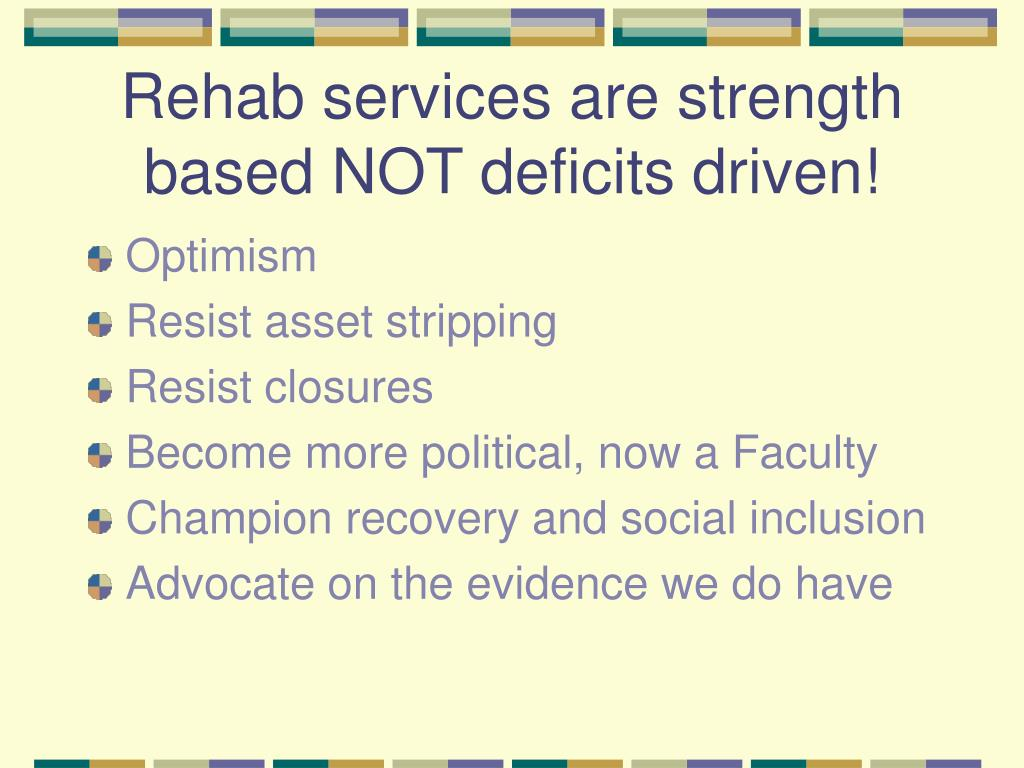 Rehab services are strength based NOT deficits driven!