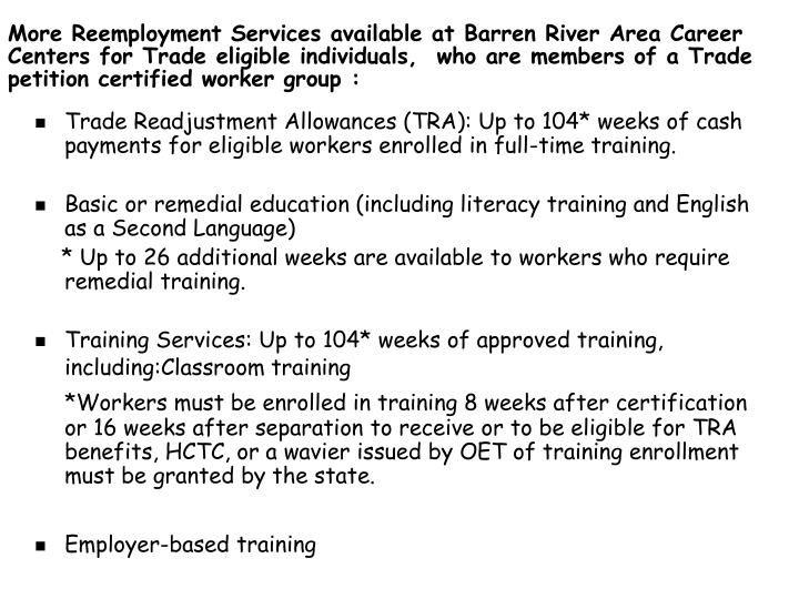 Trade Readjustment Allowances (TRA): Up to 104* weeks of cash payments for eligible workers enrolled in full-time training.