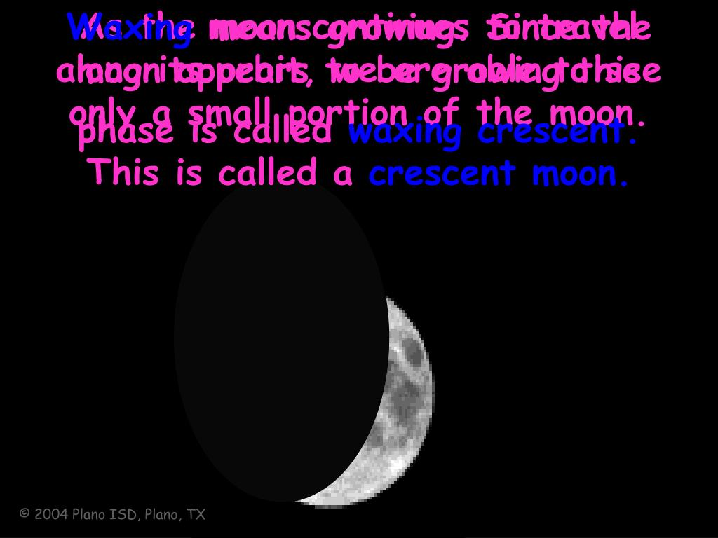 As the moon continues to travel along its orbit, we are able to see  only a small portion of the moon. This is called a