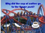 why did the cup of coffee go to the theme park