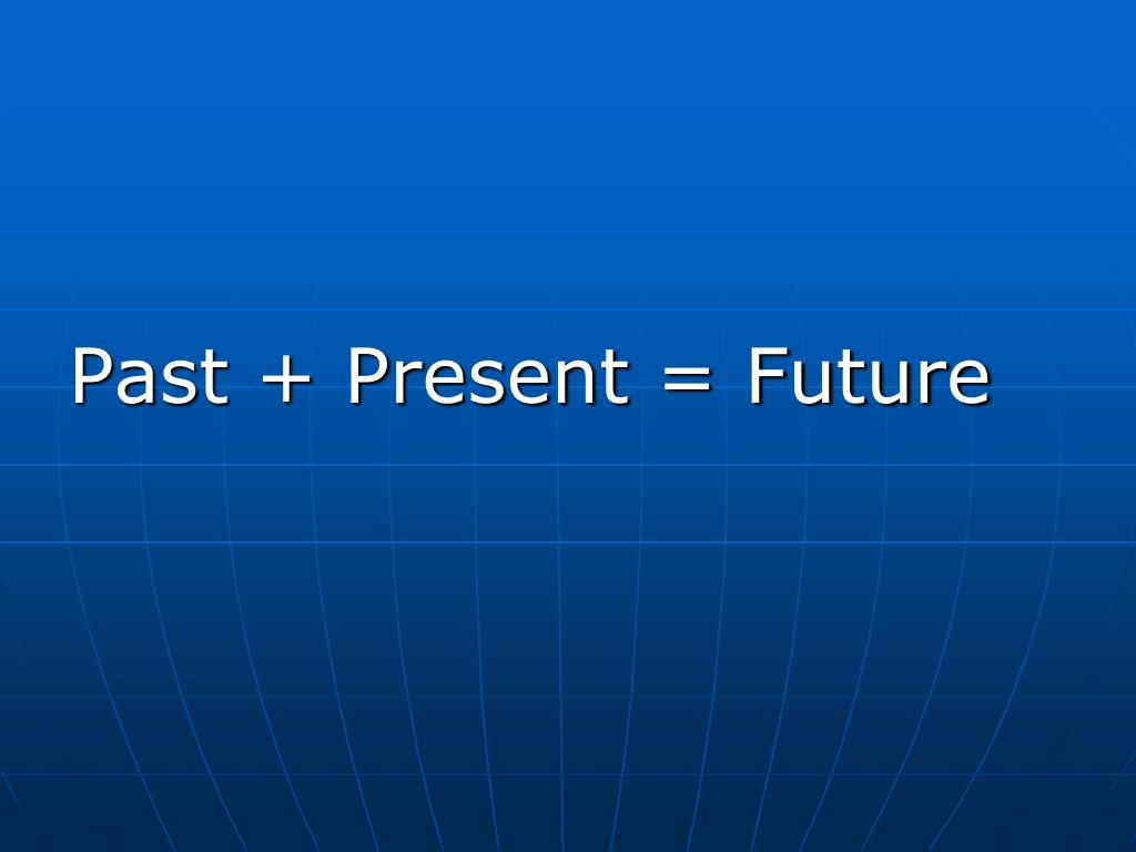 Past + Present = Future