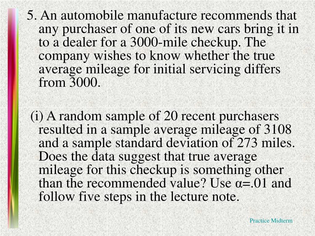 5. An automobile manufacture recommends that any purchaser of one of its new cars bring it in to a dealer for a 3000-mile checkup. The company wishes to know whether the true average mileage for initial servicing differs from 3000.