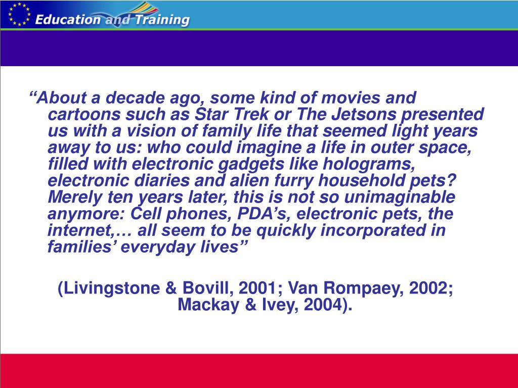 """About a decade ago, some kind of movies and cartoons such as Star Trek or The Jetsons presented us with a vision of family life that seemed light years away to us: who could imagine a life in outer space, filled with electronic gadgets like holograms, electronic diaries and alien furry household pets? Merely ten years later, this is not so unimaginable anymore: Cell phones, PDA's, electronic pets, the internet,… all seem to be quickly incorporated in families' everyday lives"""
