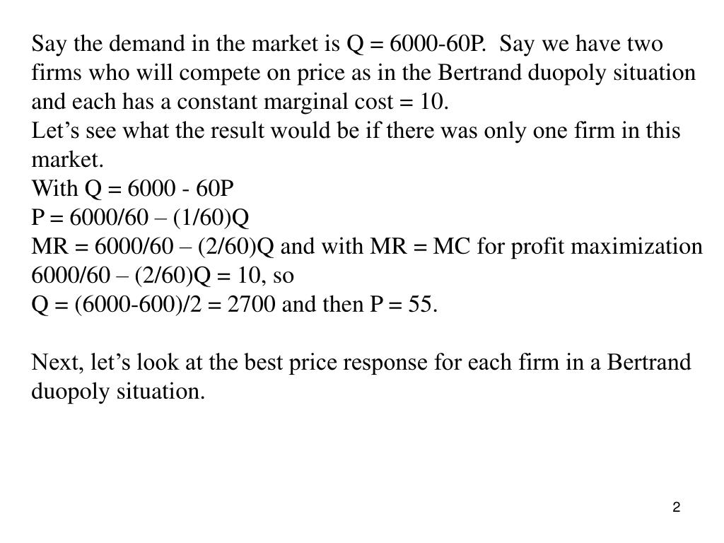 Say the demand in the market is Q = 6000-60P.  Say we have two firms who will compete on price as in the Bertrand duopoly situation and each has a constant marginal cost = 10.
