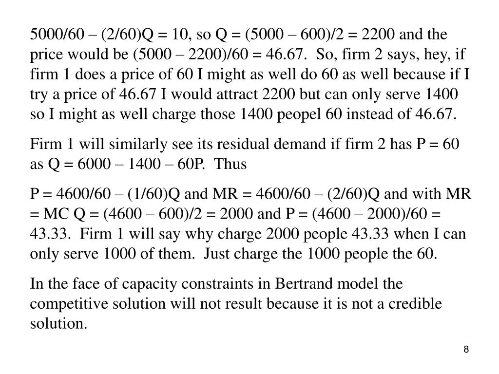 5000/60 – (2/60)Q = 10, so Q = (5000 – 600)/2 = 2200 and the price would be (5000 – 2200)/60 = 46.67.  So, firm 2 says, hey, if firm 1 does a price of 60 I might as well do 60 as well because if I try a price of 46.67 I would attract 2200 but can only serve 1400 so I might as well charge those 1400 peopel 60 instead of 46.67.
