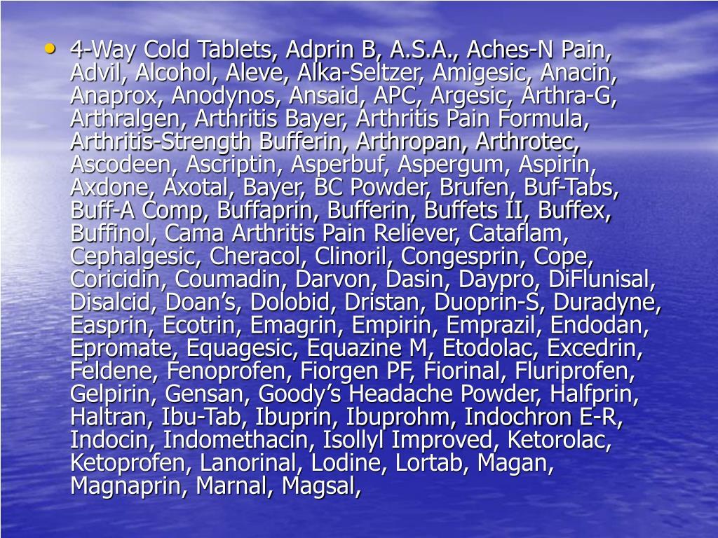 4-Way Cold Tablets, Adprin B, A.S.A., Aches-N Pain, Advil, Alcohol, Aleve, Alka-Seltzer, Amigesic, Anacin, Anaprox, Anodynos, Ansaid, APC, Argesic, Arthra-G, Arthralgen, Arthritis Bayer, Arthritis Pain Formula, Arthritis-Strength Bufferin, Arthropan, Arthrotec, Ascodeen, Ascriptin, Asperbuf, Aspergum, Aspirin, Axdone, Axotal, Bayer, BC Powder, Brufen, Buf-Tabs, Buff-A Comp, Buffaprin, Bufferin, Buffets II, Buffex, Buffinol, Cama Arthritis Pain Reliever, Cataflam, Cephalgesic, Cheracol, Clinoril, Congesprin, Cope, Coricidin, Coumadin, Darvon, Dasin, Daypro, DiFlunisal, Disalcid, Doan's, Dolobid, Dristan, Duoprin-S, Duradyne, Easprin, Ecotrin, Emagrin, Empirin, Emprazil, Endodan, Epromate, Equagesic, Equazine M, Etodolac, Excedrin, Feldene, Fenoprofen, Fiorgen PF, Fiorinal, Fluriprofen, Gelpirin, Gensan, Goody's Headache Powder, Halfprin, Haltran, Ibu-Tab, Ibuprin, Ibuprohm, Indochron E-R, Indocin, Indomethacin, Isollyl Improved, Ketorolac, Ketoprofen, Lanorinal, Lodine, Lortab, Magan, Magnaprin, Marnal, Magsal,