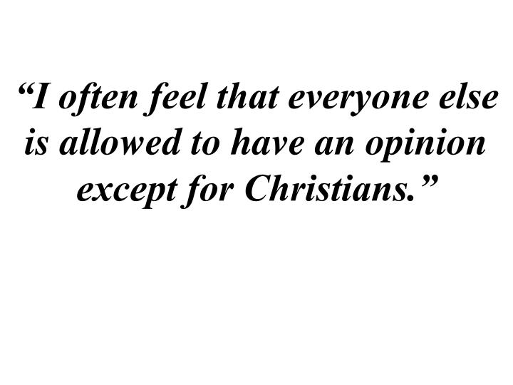 """""""I often feel that everyone else is allowed to have an opinion except for Christians."""""""