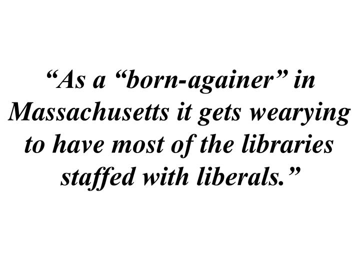 """""""As a """"born-againer"""" in Massachusetts it gets wearying to have most of the libraries staffed with liberals."""""""