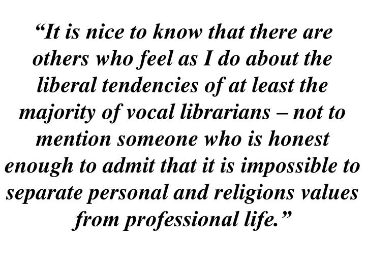 """""""It is nice to know that there are others who feel as I do about the liberal tendencies of at least the majority of vocal librarians – not to mention someone who is honest enough to admit that it is impossible to separate personal and religions values from professional life."""""""