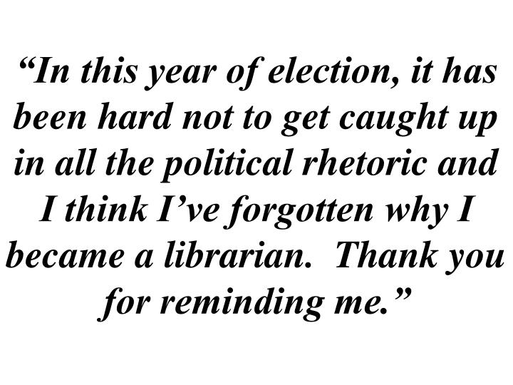 """""""In this year of election, it has been hard not to get caught up in all the political rhetoric and I think I've forgotten why I became a librarian.  Thank you for reminding me."""""""