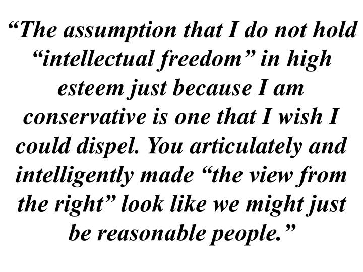 """""""The assumption that I do not hold """"intellectual freedom"""" in high esteem just because I am conservative is one that I wish I could dispel. You articulately and intelligently made """"the view from the right"""" look like we might just be reasonable people."""""""