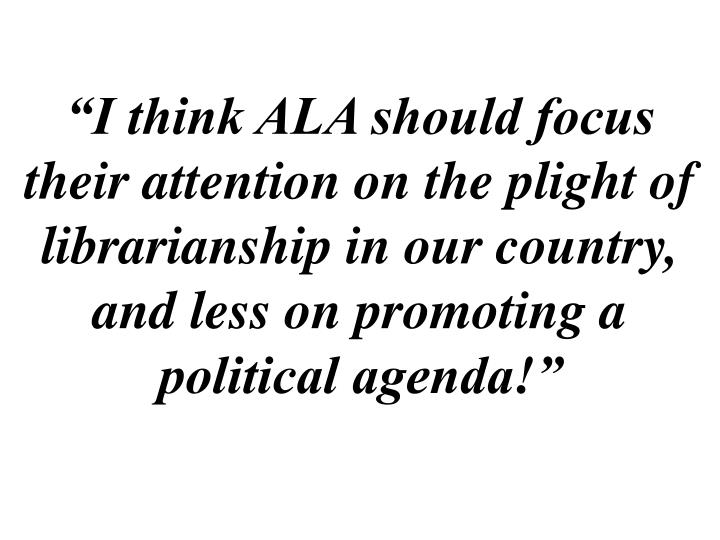 """""""I think ALA should focus their attention on the plight of librarianship in our country, and less on promoting a political agenda!"""""""