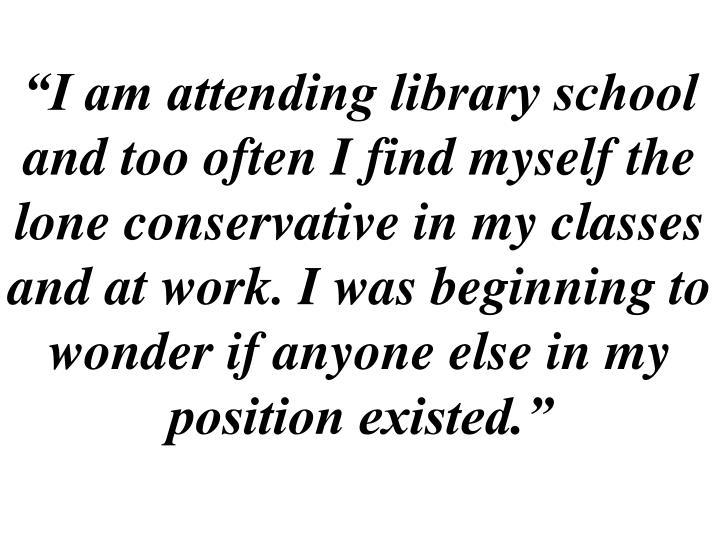 """""""I am attending library school and too often I find myself the lone conservative in my classes and at work. I was beginning to wonder if anyone else in my position existed."""""""