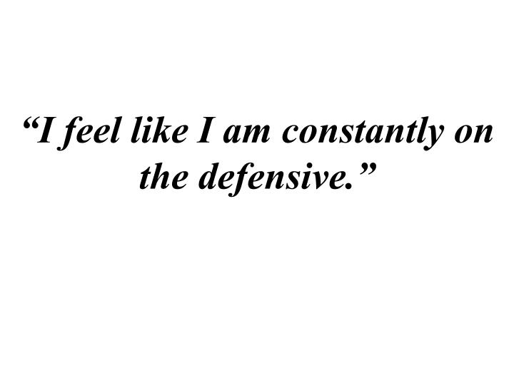 """""""I feel like I am constantly on the defensive."""""""