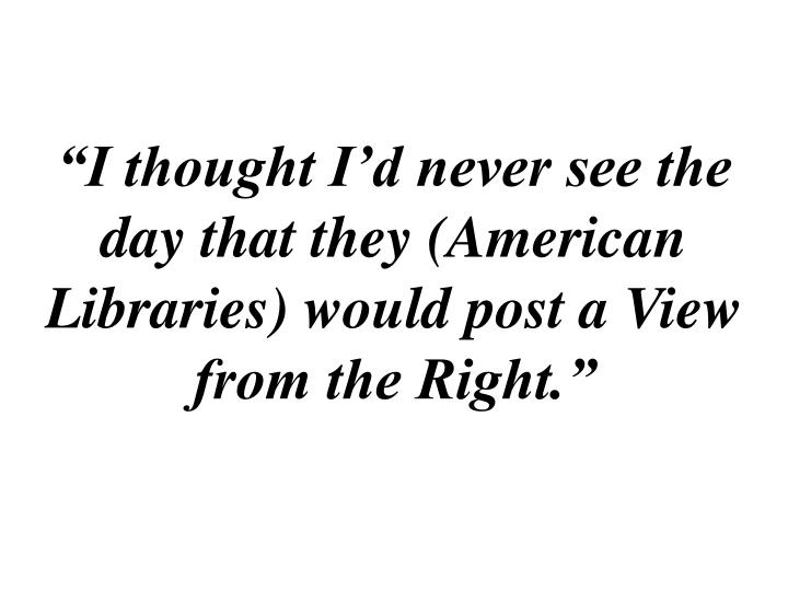 """""""I thought I'd never see the day that they (American Libraries) would post a View from the Right."""""""