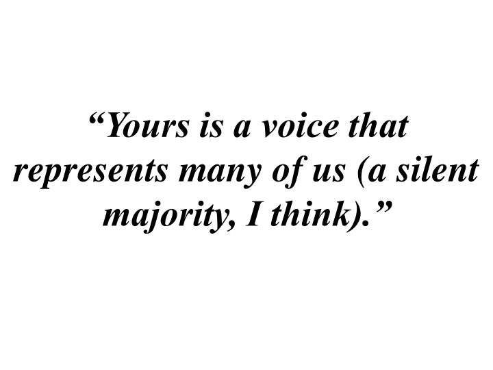 """""""Yours is a voice that represents many of us (a silent majority, I think)."""""""