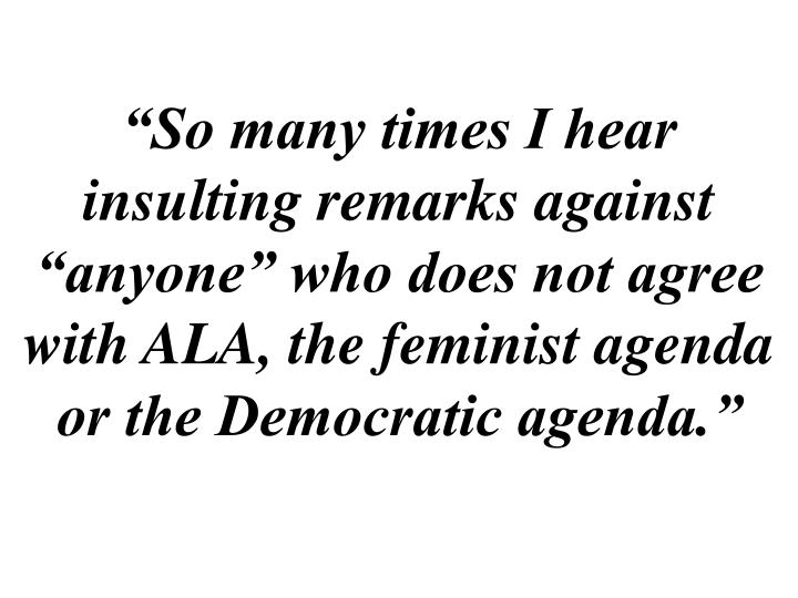 """""""So many times I hear insulting remarks against """"anyone"""" who does not agree with ALA, the feminist agenda or the Democratic agenda."""""""