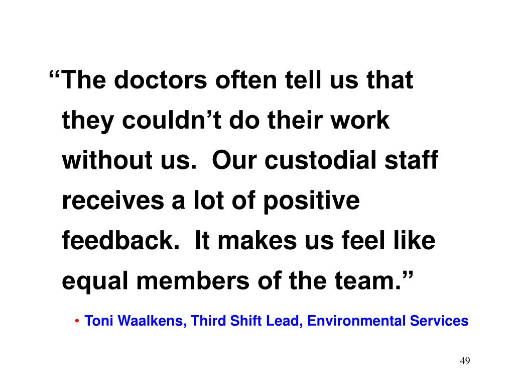 """The doctors often tell us that they couldn't do their work without us.  Our custodial staff receives a lot of positive feedback.  It makes us feel like equal members of the team."""