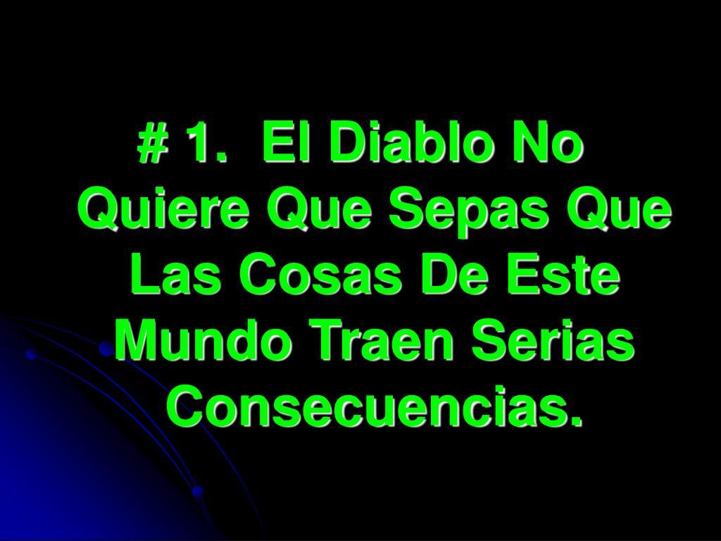 # 1.  El Diablo No Quiere Que Sepas Que Las Cosas De Este Mundo Traen Serias Consecuencias.