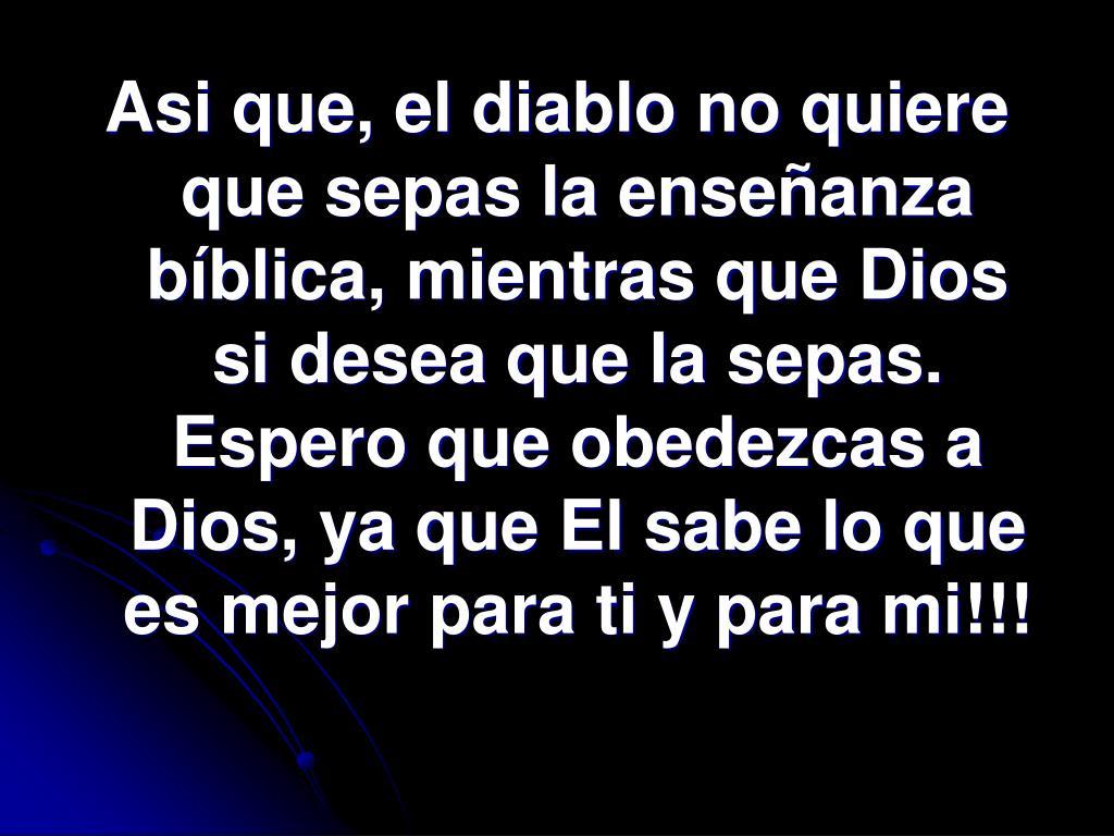 Asi que, el diablo no quiere que sepas la enseñanza bíblica, mientras que Dios si desea que la sepas.  Espero que obedezcas a Dios, ya que El sabe lo que es mejor para ti y para mi!!!