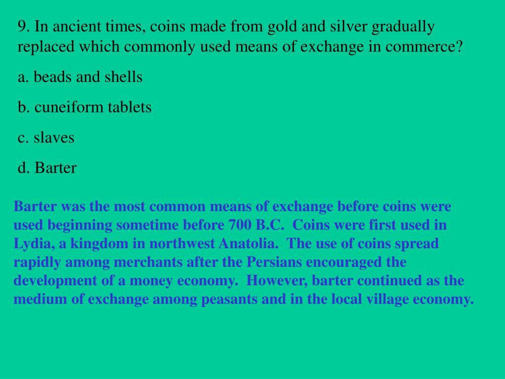 9. In ancient times, coins made from gold and silver gradually replaced which commonly used means of exchange in commerce?