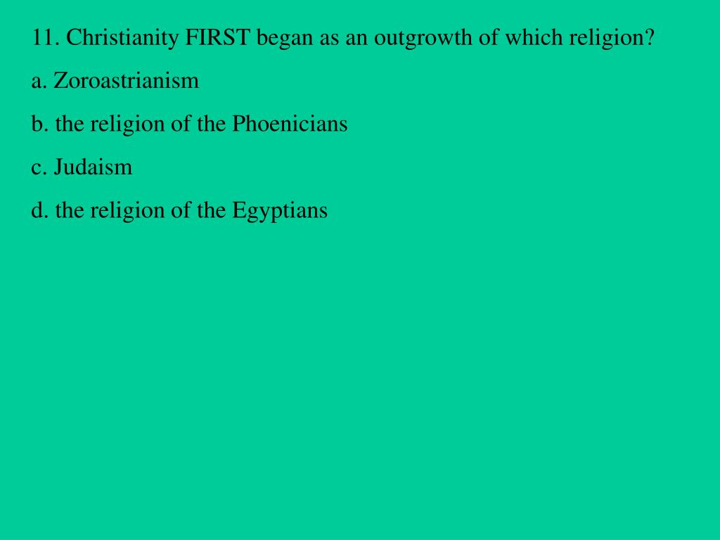 11. Christianity FIRST began as an outgrowth of which religion?