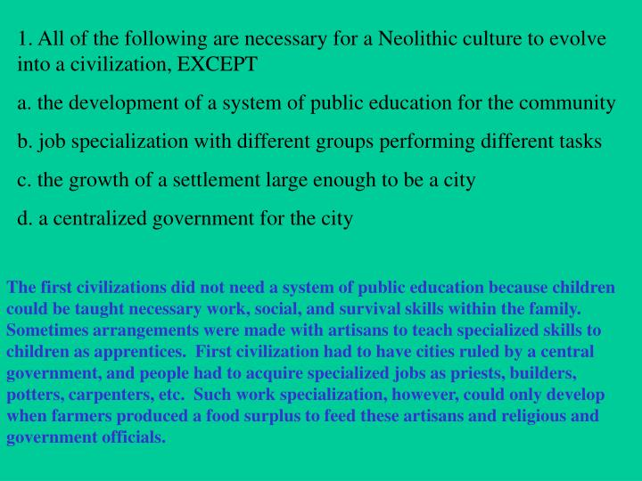 1. All of the following are necessary for a Neolithic culture to evolve into a civilization, EXCEPT